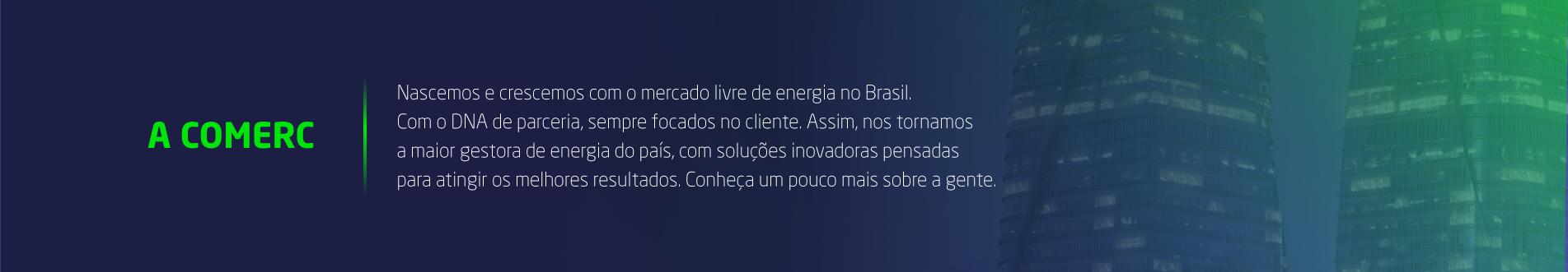 A Comerc | Nascemos e crescemos com o mercado livre de energia no Brasil. Com o DNA de parceria, sempre focados no cliente. Assim, nos tornamos a maior gestora de energia do país, com soluções inovadoras pensadas para atingir os melhores resultados. Conheça um pouco mais sobre a gente.